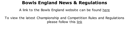 Bowls England News & Regulations A link to the Bowls England website can be found here  To view the latest Championship and Competition Rules and Regulations please follow this link